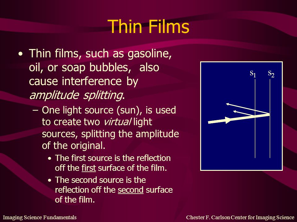 Thin Films Thin films, such as gasoline, oil, or soap bubbles, also cause interference by amplitude splitting.