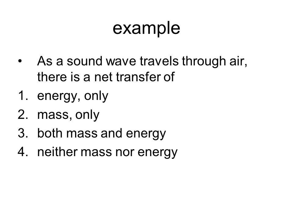 example As a sound wave travels through air, there is a net transfer of. energy, only. mass, only.