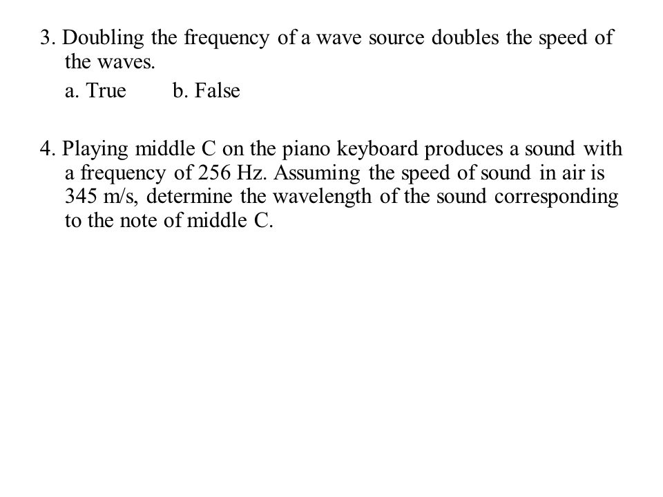 3. Doubling the frequency of a wave source doubles the speed of the waves.