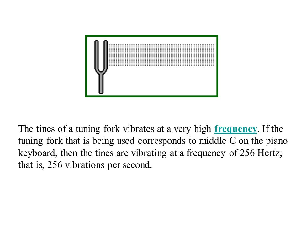 The tines of a tuning fork vibrates at a very high frequency