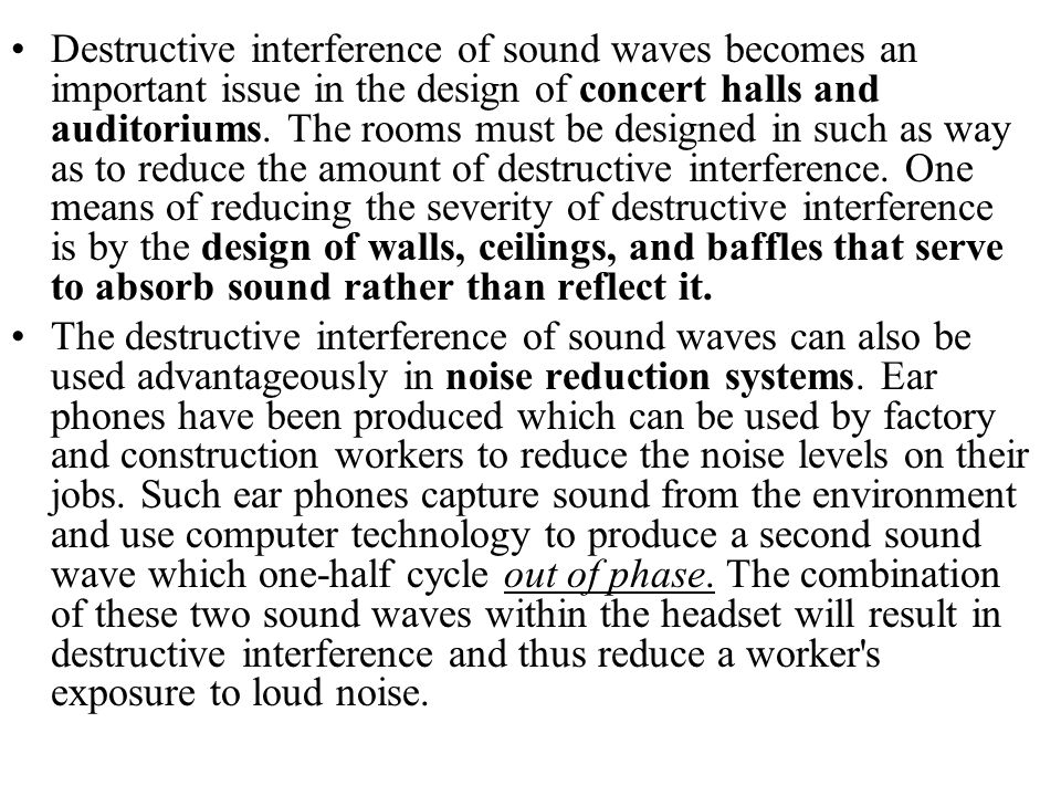 Destructive interference of sound waves becomes an important issue in the design of concert halls and auditoriums. The rooms must be designed in such as way as to reduce the amount of destructive interference. One means of reducing the severity of destructive interference is by the design of walls, ceilings, and baffles that serve to absorb sound rather than reflect it.