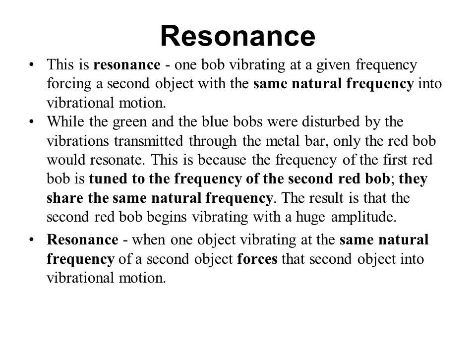 Resonance This is resonance - one bob vibrating at a given frequency forcing a second object with the same natural frequency into vibrational motion.