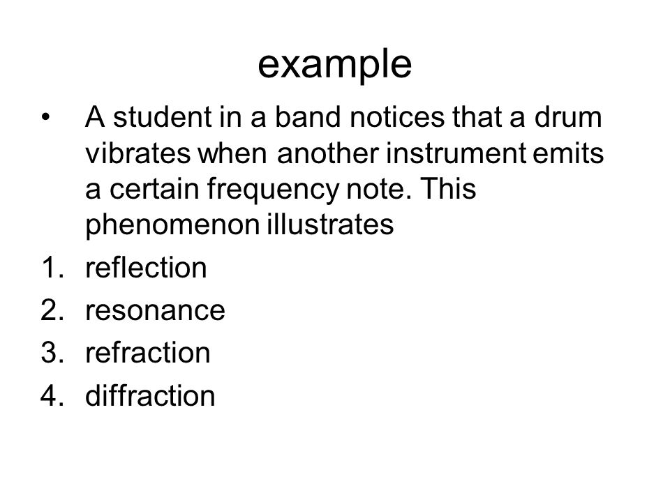 example A student in a band notices that a drum vibrates when another instrument emits a certain frequency note. This phenomenon illustrates.