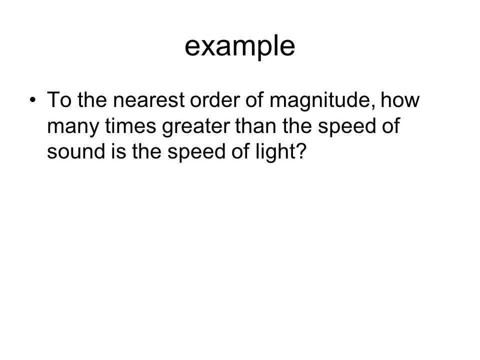 example To the nearest order of magnitude, how many times greater than the speed of sound is the speed of light