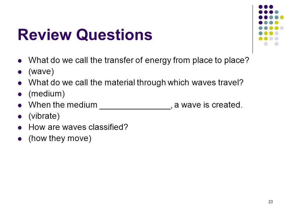 Review Questions What do we call the transfer of energy from place to place (wave) What do we call the material through which waves travel