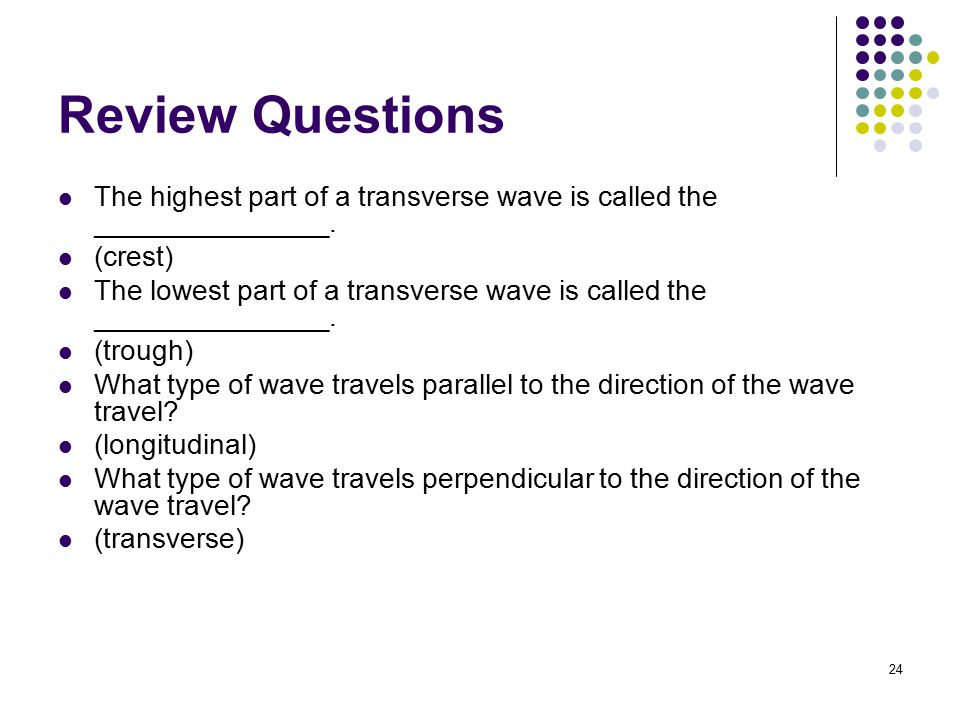 Review Questions The highest part of a transverse wave is called the _______________. (crest)