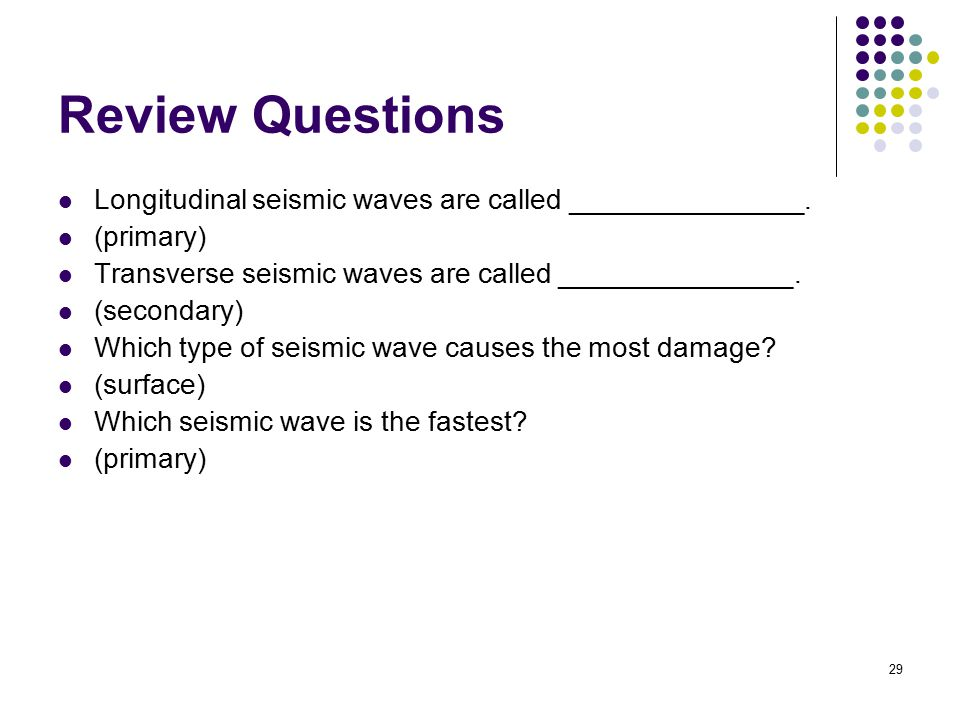 Review Questions Longitudinal seismic waves are called _______________. (primary) Transverse seismic waves are called _______________.