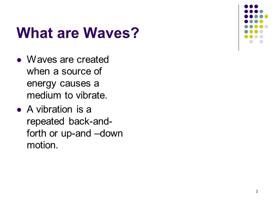 What are Waves Waves are created when a source of energy causes a medium to vibrate.