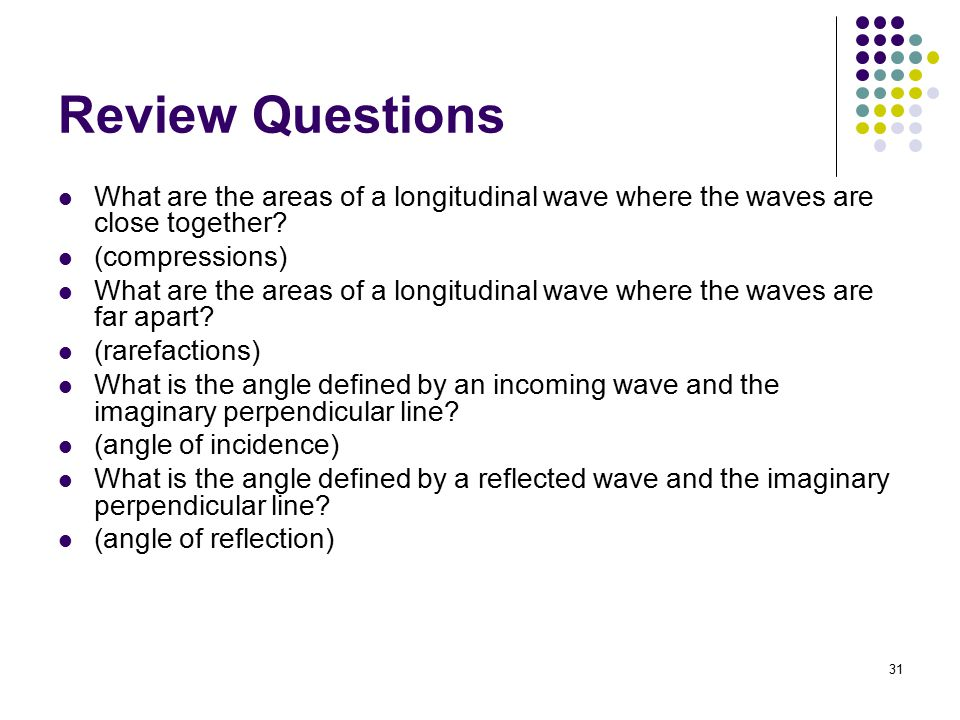 Review Questions What are the areas of a longitudinal wave where the waves are close together (compressions)