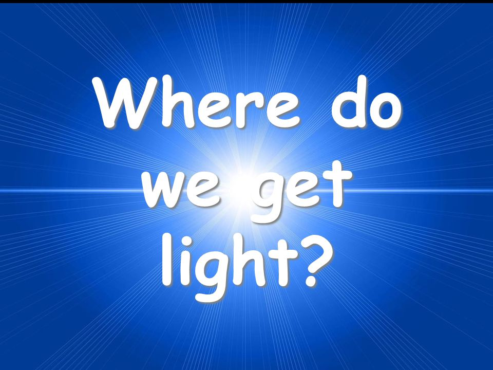 Where do we get light
