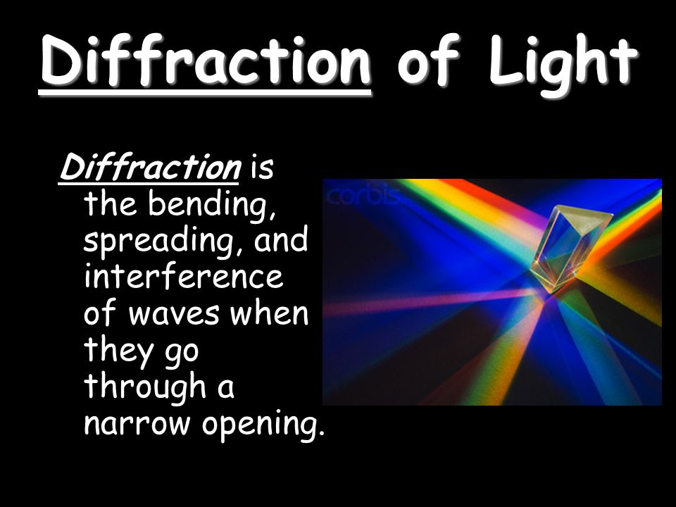 Diffraction of Light Diffraction is the bending, spreading, and interference of waves when they go through a narrow opening.