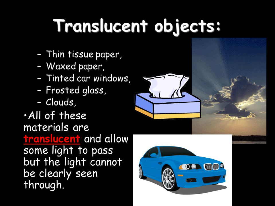Translucent objects: Thin tissue paper, Waxed paper, Tinted car windows, Frosted glass, Clouds,