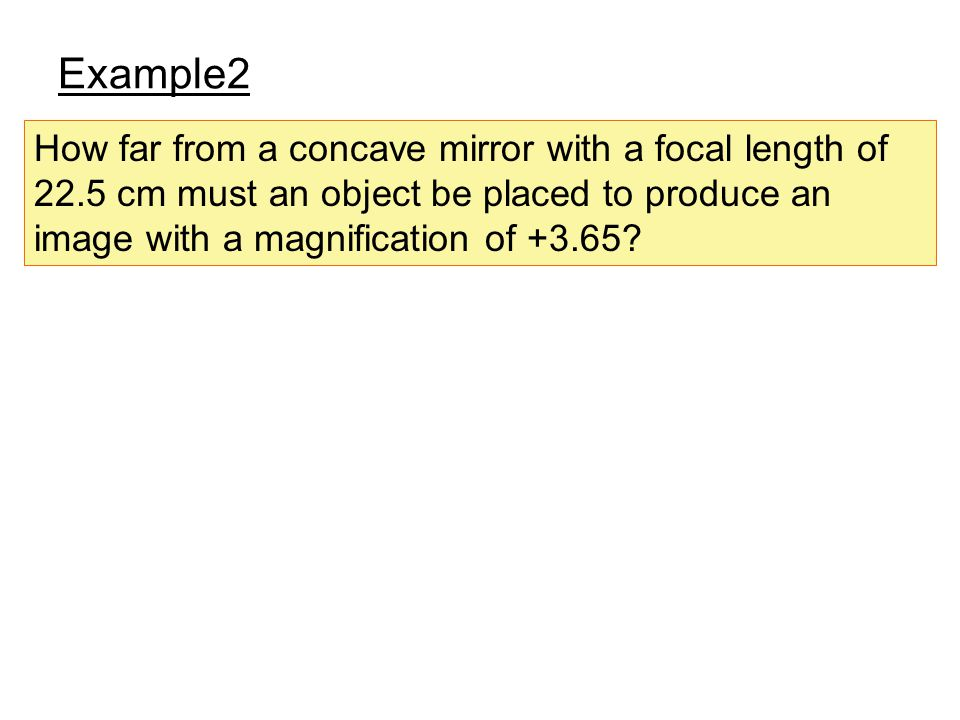 Example2 How far from a concave mirror with a focal length of 22.5 cm must an object be placed to produce an image with a magnification of +3.65