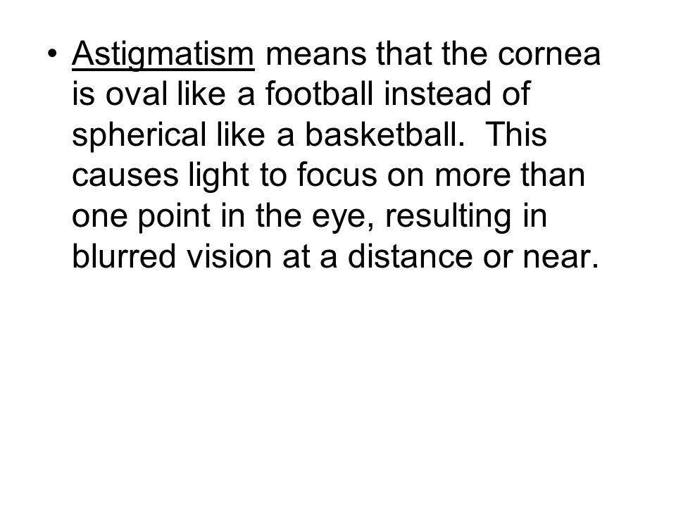 Astigmatism means that the cornea is oval like a football instead of spherical like a basketball. This causes light to focus on more than one point in the eye, resulting in blurred vision at a distance or near.