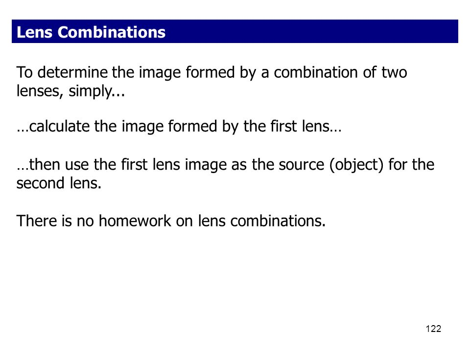 Lens Combinations To determine the image formed by a combination of two lenses, simply... …calculate the image formed by the first lens…