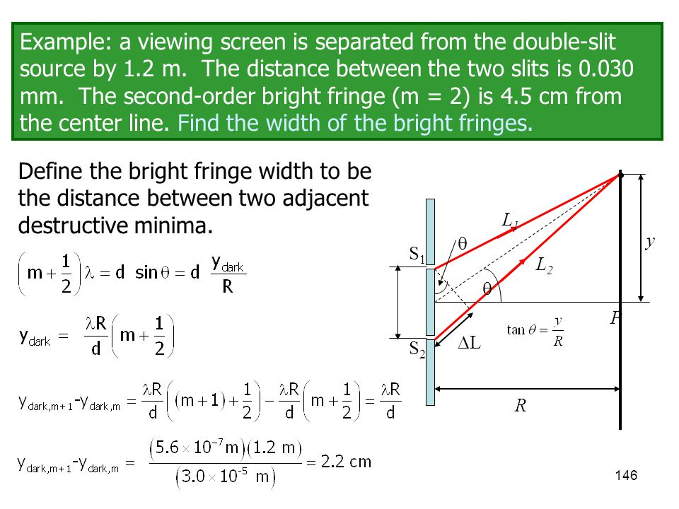 Example: a viewing screen is separated from the double-slit source by 1.2 m. The distance between the two slits is 0.030 mm. The second-order bright fringe (m = 2) is 4.5 cm from the center line. Find the width of the bright fringes.