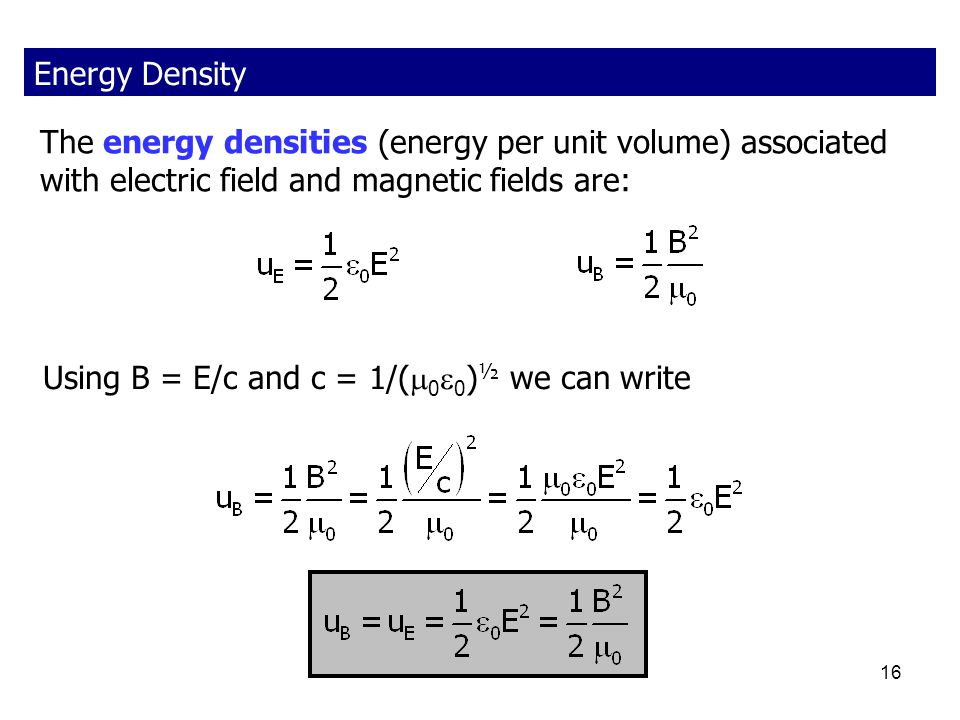 Energy Density The energy densities (energy per unit volume) associated with electric field and magnetic fields are: