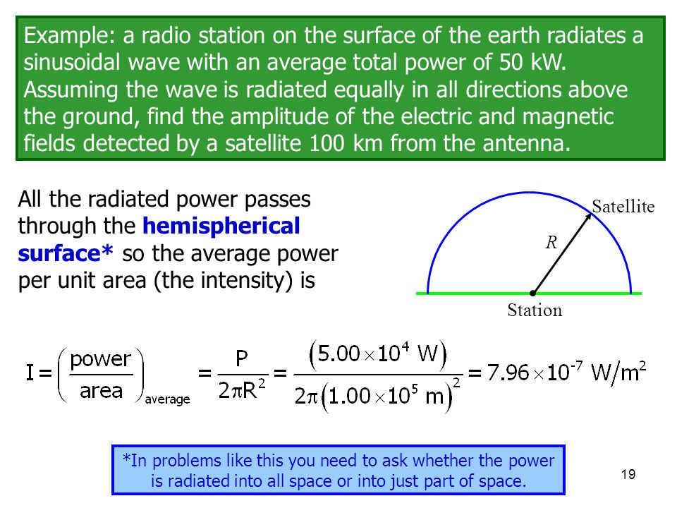 Example: a radio station on the surface of the earth radiates a sinusoidal wave with an average total power of 50 kW. Assuming the wave is radiated equally in all directions above the ground, find the amplitude of the electric and magnetic fields detected by a satellite 100 km from the antenna.