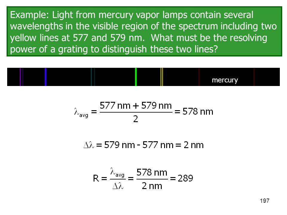 Example: Light from mercury vapor lamps contain several wavelengths in the visible region of the spectrum including two yellow lines at 577 and 579 nm. What must be the resolving power of a grating to distinguish these two lines