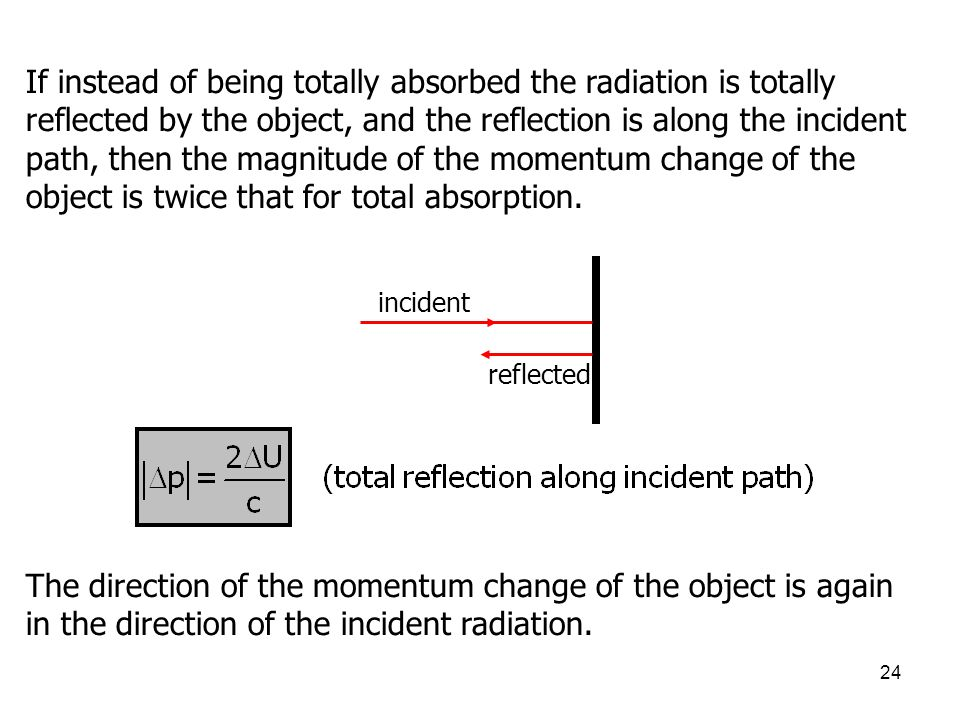 If instead of being totally absorbed the radiation is totally reflected by the object, and the reflection is along the incident path, then the magnitude of the momentum change of the object is twice that for total absorption.