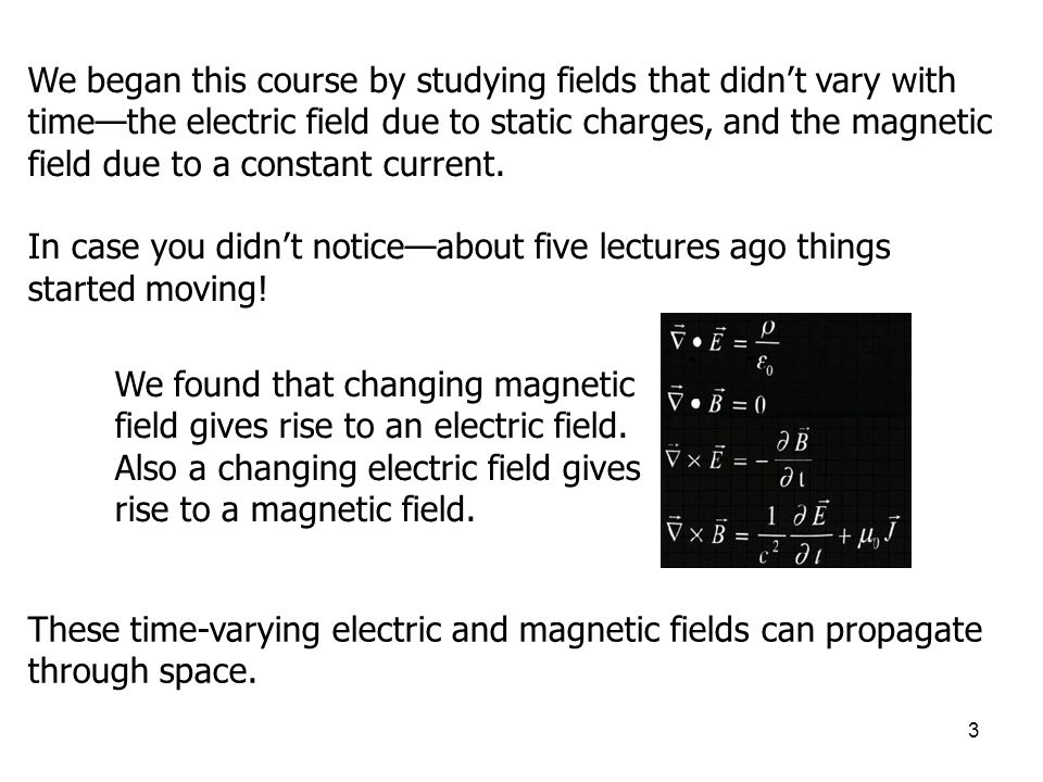 We began this course by studying fields that didn't vary with time—the electric field due to static charges, and the magnetic field due to a constant current.