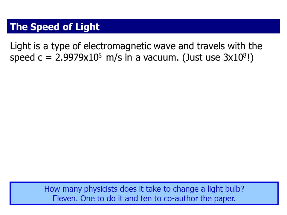 The Speed of Light Light is a type of electromagnetic wave and travels with the speed c = 2.9979x108 m/s in a vacuum. (Just use 3x108!)