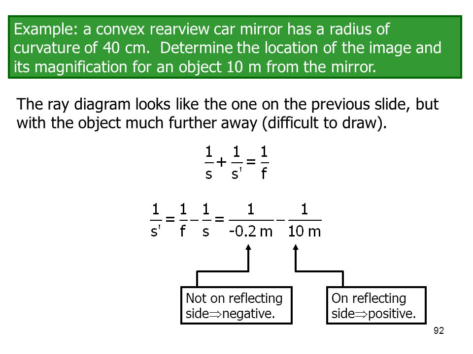 Example: a convex rearview car mirror has a radius of curvature of 40 cm. Determine the location of the image and its magnification for an object 10 m from the mirror.