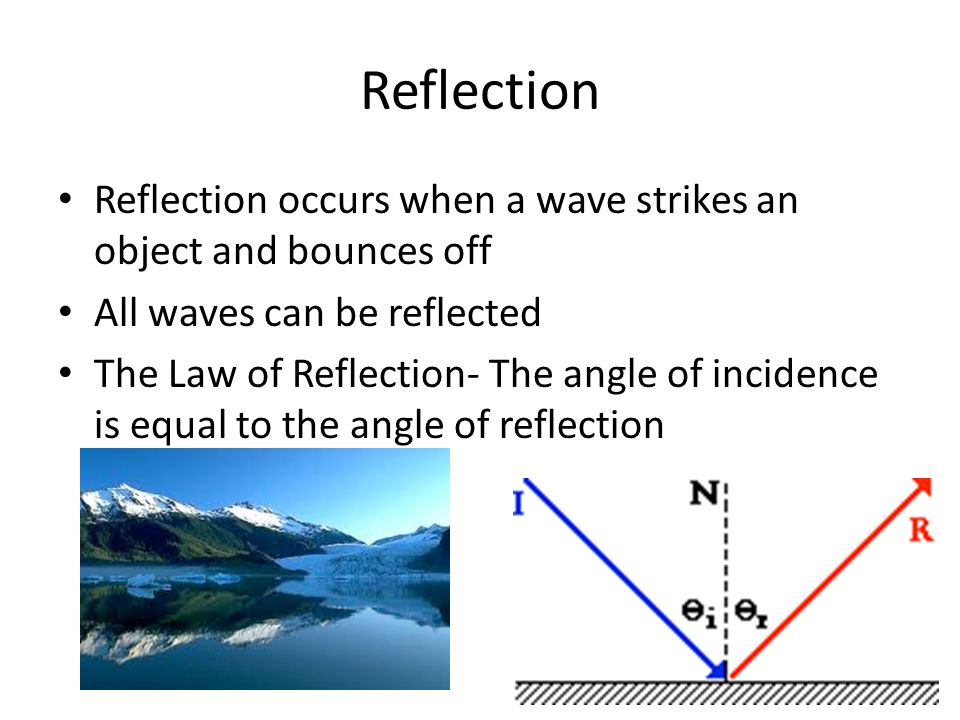 Reflection Reflection occurs when a wave strikes an object and bounces off. All waves can be reflected.