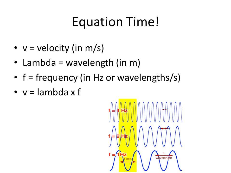 Equation Time! v = velocity (in m/s) Lambda = wavelength (in m)