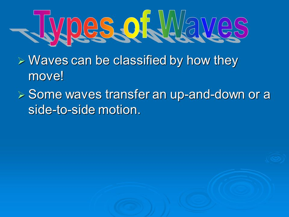 Types of Waves Waves can be classified by how they move!