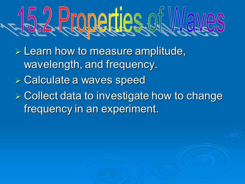 15.2 Properties of Waves Learn how to measure amplitude, wavelength, and frequency. Calculate a waves speed.