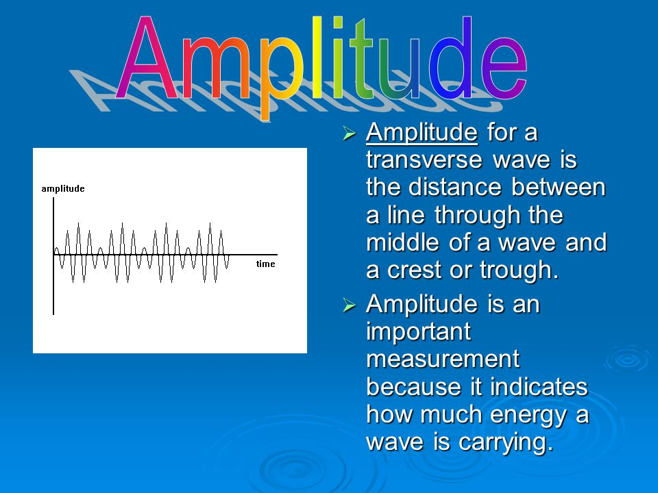 Amplitude Amplitude for a transverse wave is the distance between a line through the middle of a wave and a crest or trough.
