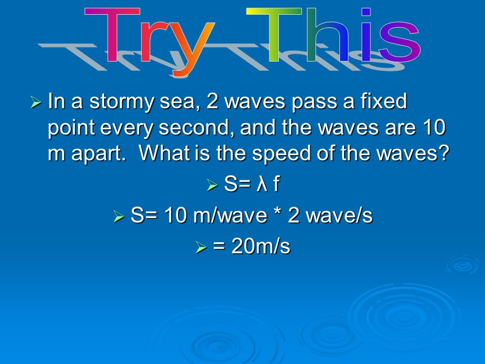 Try This In a stormy sea, 2 waves pass a fixed point every second, and the waves are 10 m apart. What is the speed of the waves