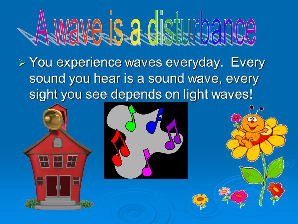 A wave is a disturbance You experience waves everyday.