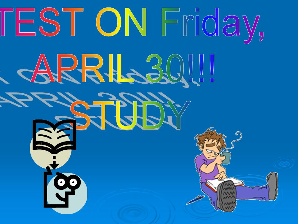 TEST ON Friday, APRIL 30!!! STUDY