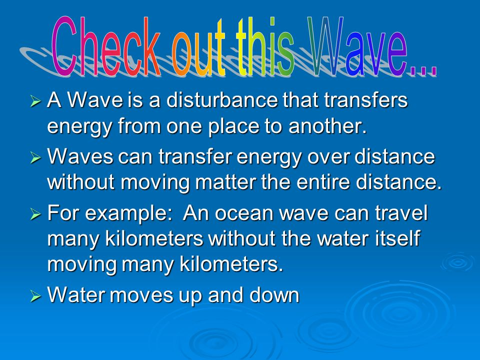 Check out this Wave... A Wave is a disturbance that transfers energy from one place to another.