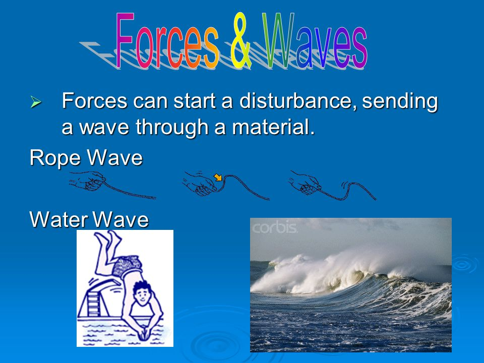 Forces & Waves Forces can start a disturbance, sending a wave through a material.
