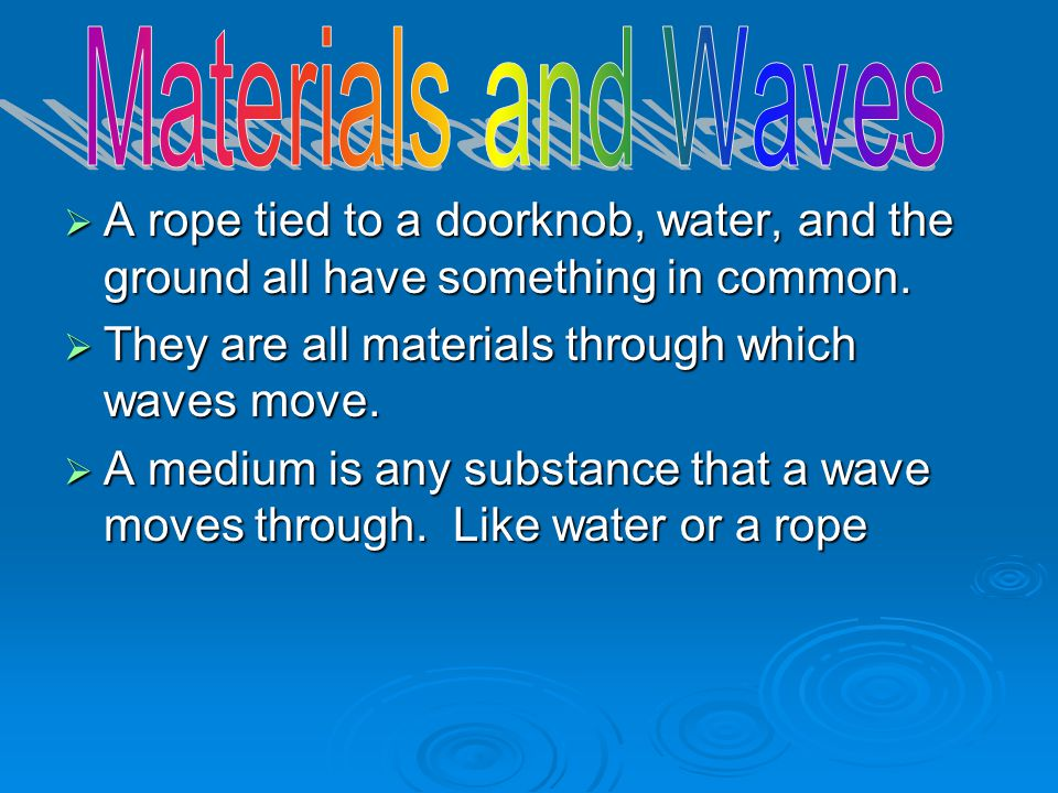 Materials and Waves A rope tied to a doorknob, water, and the ground all have something in common. They are all materials through which waves move.