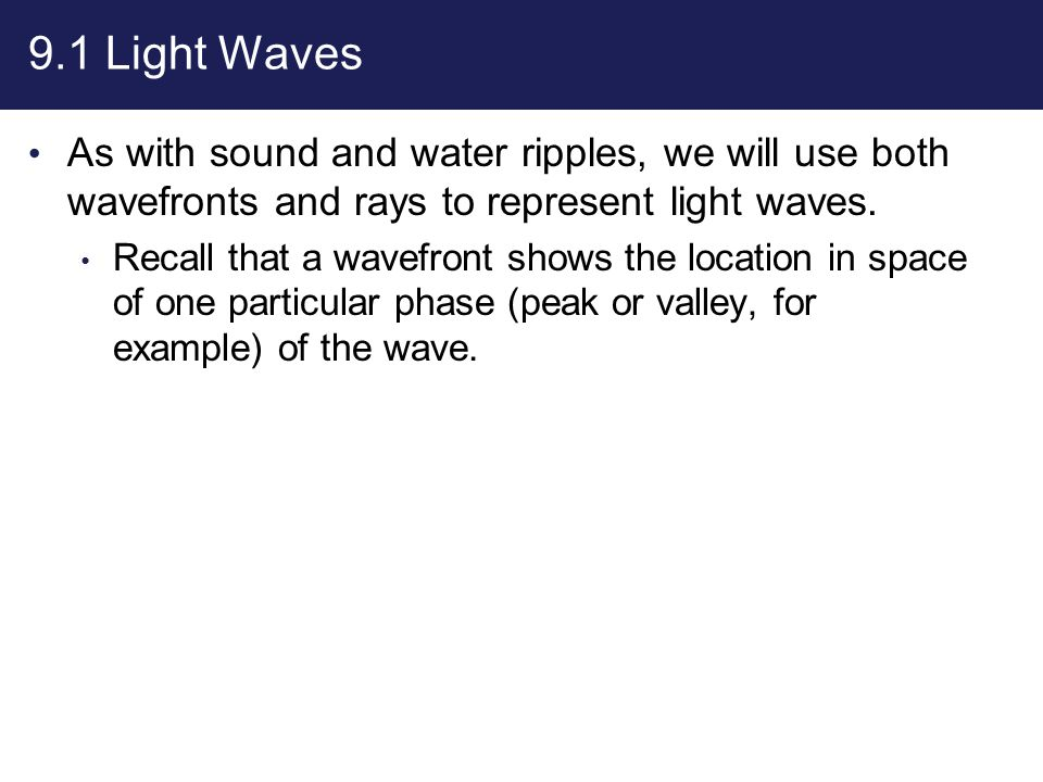 9.1 Light Waves As with sound and water ripples, we will use both wavefronts and rays to represent light waves.