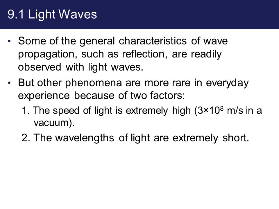 9.1 Light Waves Some of the general characteristics of wave propagation, such as reflection, are readily observed with light waves.