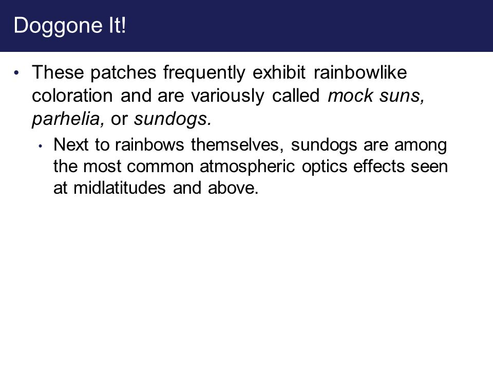 Doggone It! These patches frequently exhibit rainbowlike coloration and are variously called mock suns, parhelia, or sundogs.