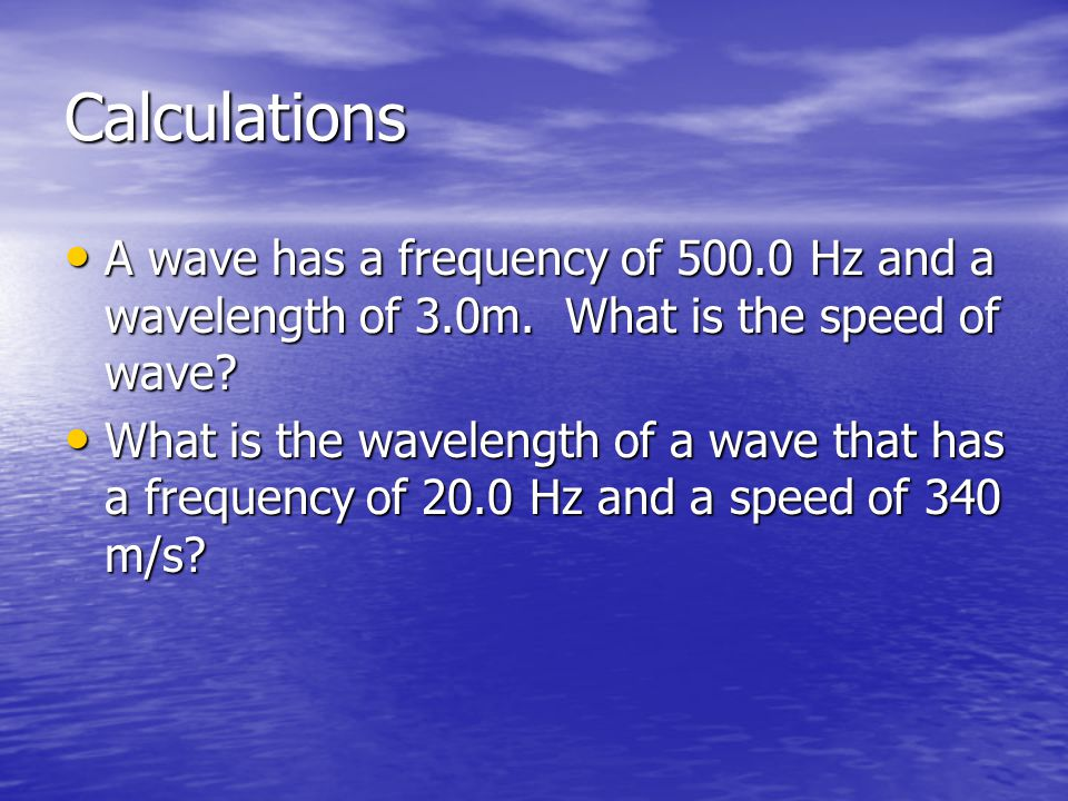Calculations A wave has a frequency of 500.0 Hz and a wavelength of 3.0m. What is the speed of wave