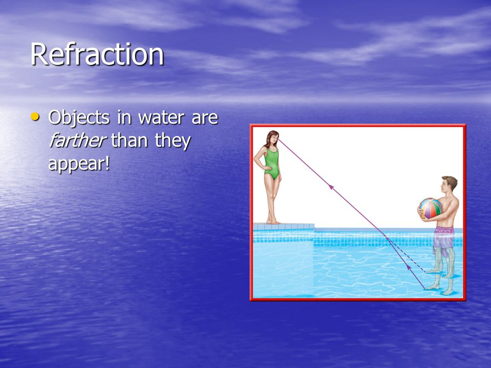 Refraction Objects in water are farther than they appear!