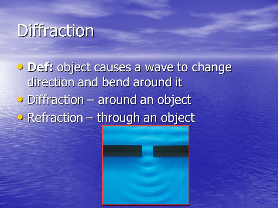 Diffraction Def: object causes a wave to change direction and bend around it. Diffraction – around an object.