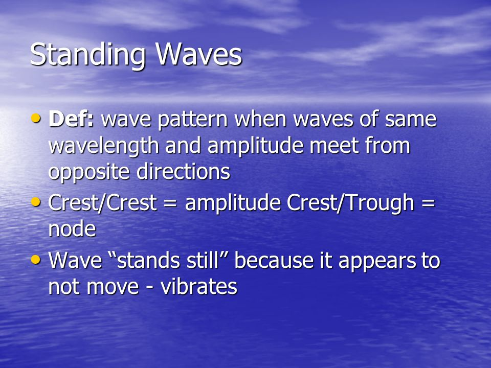 Standing Waves Def: wave pattern when waves of same wavelength and amplitude meet from opposite directions.