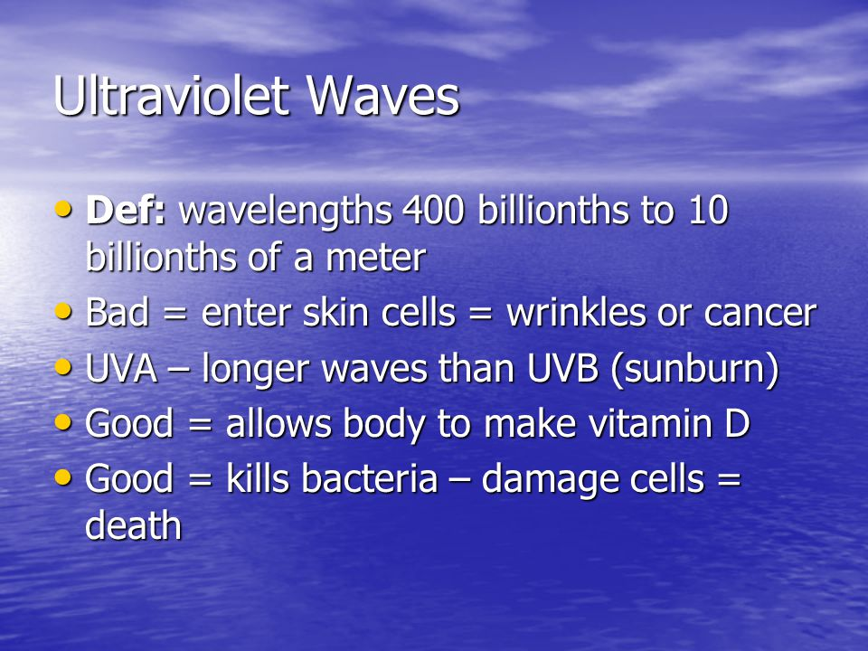 Ultraviolet Waves Def: wavelengths 400 billionths to 10 billionths of a meter. Bad = enter skin cells = wrinkles or cancer.