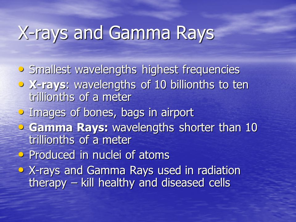 X-rays and Gamma Rays Smallest wavelengths highest frequencies
