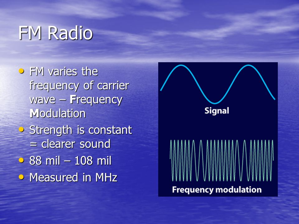 FM Radio FM varies the frequency of carrier wave – Frequency Modulation. Strength is constant = clearer sound.