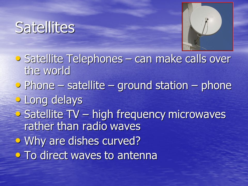 Satellites Satellite Telephones – can make calls over the world