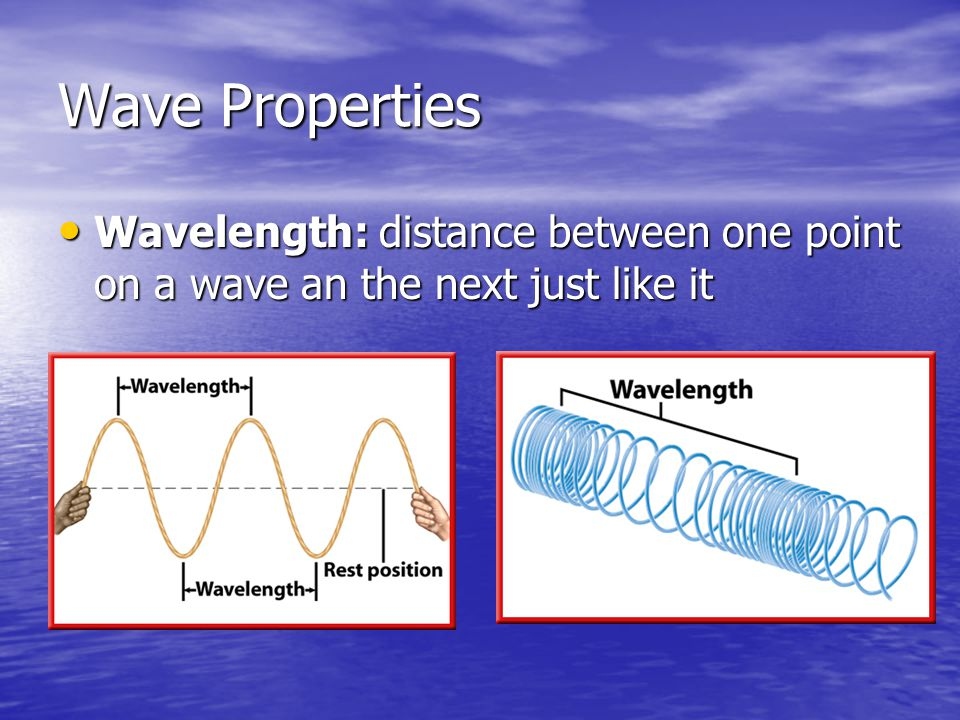 Wave Properties Wavelength: distance between one point on a wave an the next just like it